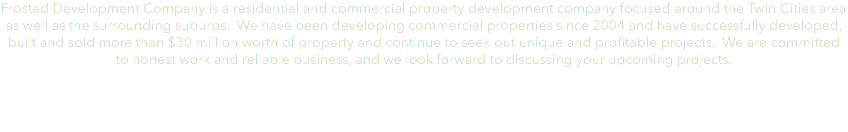 Frostad Development Company is a residential and commercial property development company focused around the Twin Cities area as well as the surrounding suburbs. We have been developing commercial properties since 2004 and have successfully developed, built and sold more than $30 million worth of property and continue to seek out unique and profitable projects. We are committed to honest work and reliable business, and we look forward to discussing your upcoming projects.